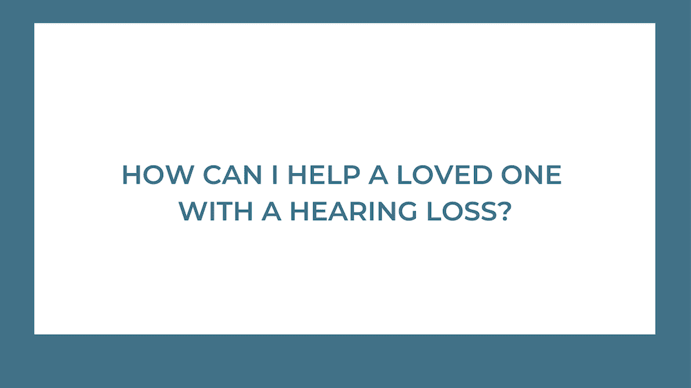 How Can I Help a Loved One with Hearing Loss?